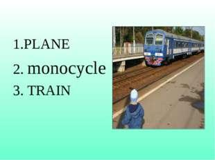 1.PLANE 2. monocycle 3. TRAIN