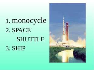 1. monocycle 2. SPACE SHUTTLE 3. SHIP