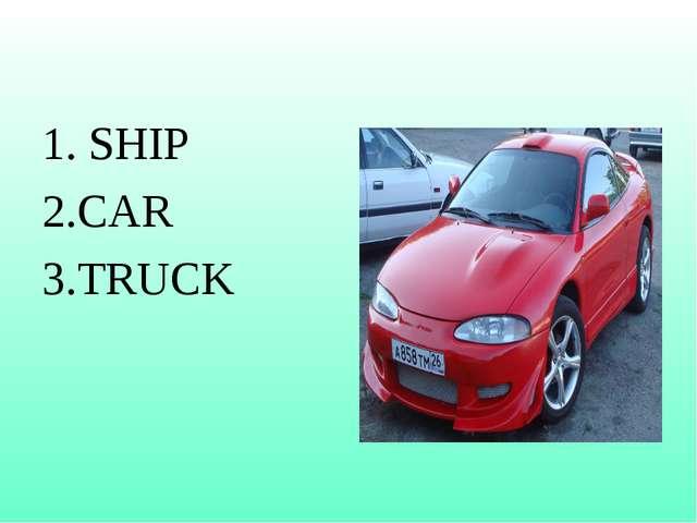 1. SHIP 2.CAR 3.TRUCK