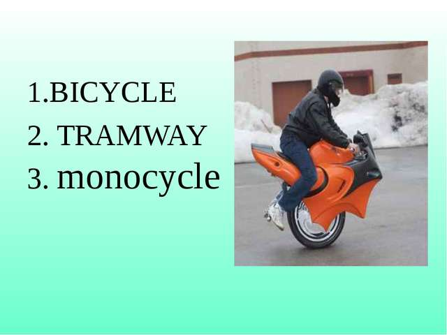 1.BICYCLE 2. TRAMWAY 3. monocycle