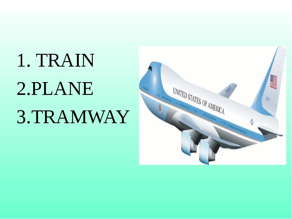 1. TRAIN 2.PLANE 3.TRAMWAY