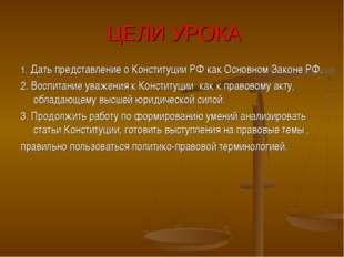 ЦЕЛИ УРОКА 1. Дать представление о Конституции РФ как Основном Законе РФ. 2.