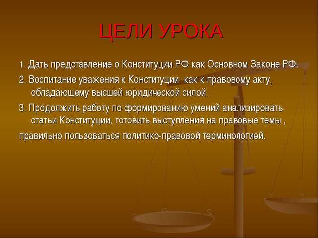ЦЕЛИ УРОКА 1. Дать представление о Конституции РФ как Основном Законе РФ. 2....