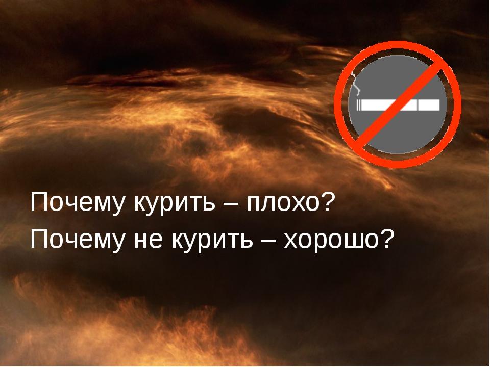 Почему курить – плохо? Почему не курить – хорошо?