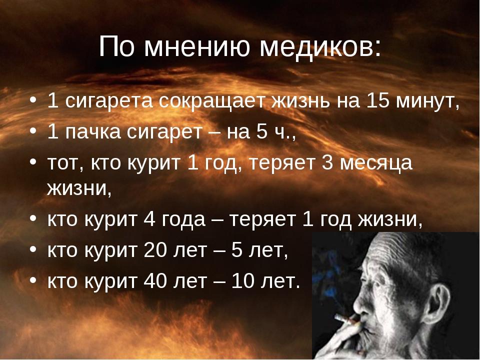 По мнению медиков: 1 сигарета сокращает жизнь на 15 минут, 1 пачка сигарет –...