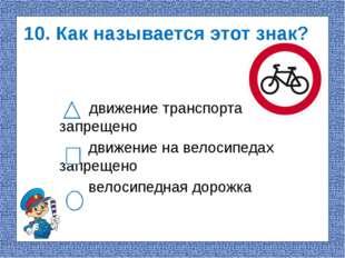 10. Как называется этот знак? движение транспорта запрещено движение на велос