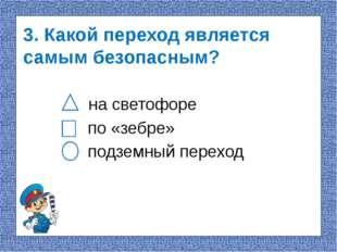 3. Какой переход является самым безопасным? на светофоре по «зебре» подземный