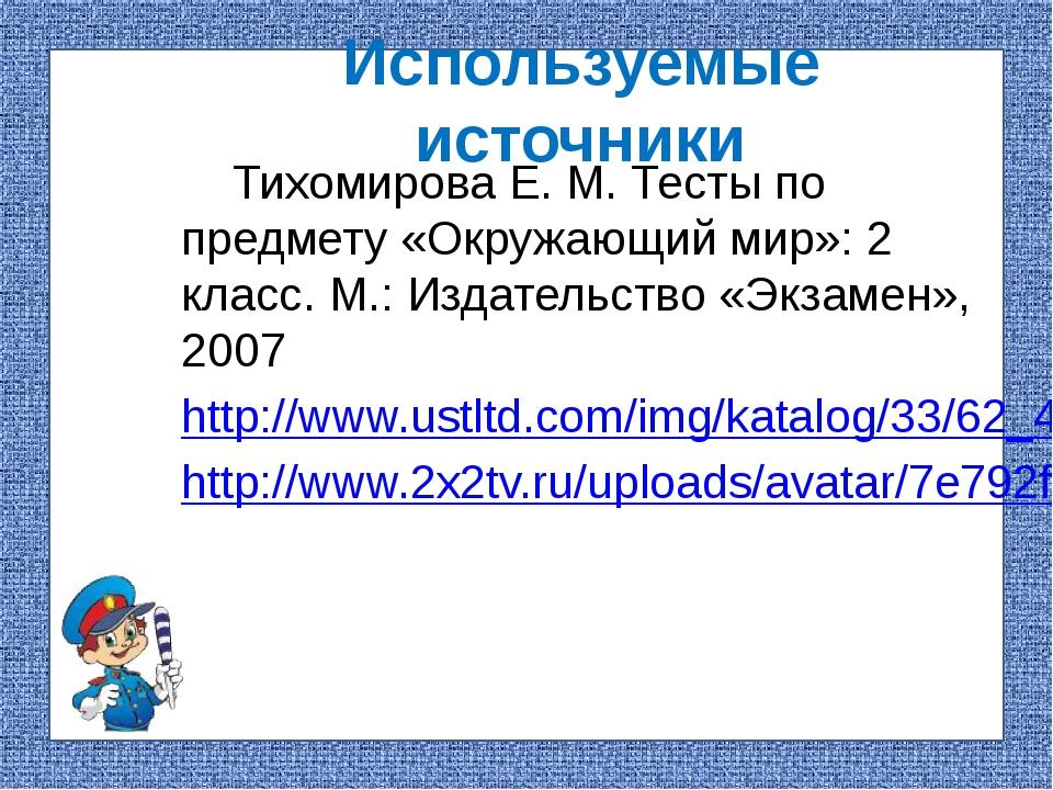 Используемые источники Тихомирова Е. М. Тесты по предмету «Окружающий мир»: 2...