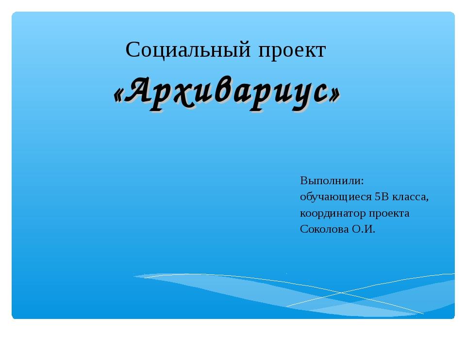 Социальный проект «Архивариус» Выполнили: обучающиеся 5В класса, координатор...