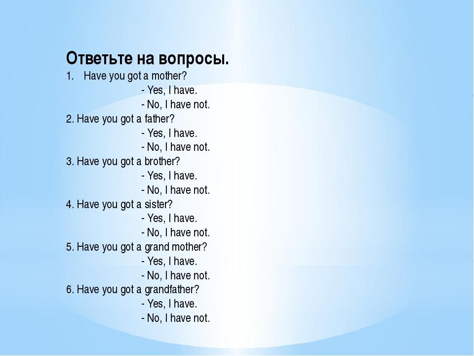 Ответьте на вопросы. Have you got a mother? - Yes, I have. - No, I have not....