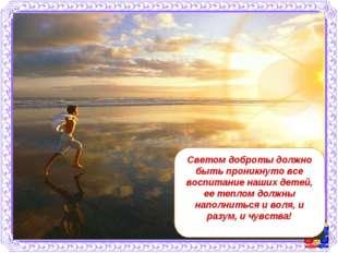 Светом доброты должно быть проникнуто все воспитание наших детей, ее теплом д
