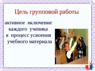 Цель групповой работы активное включение каждого ученика в процесс усвоения у