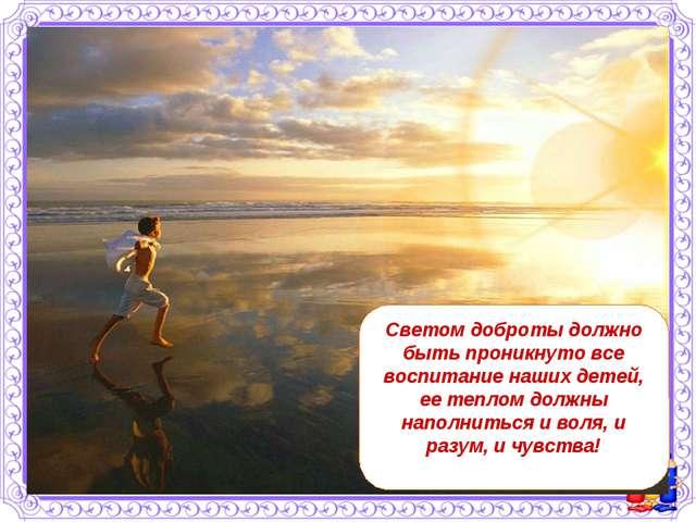 Светом доброты должно быть проникнуто все воспитание наших детей, ее теплом д...