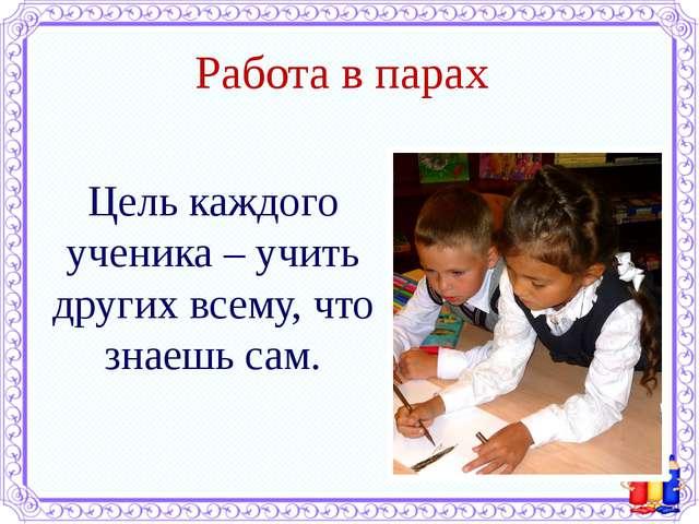 Работа в парах Цель каждого ученика – учить других всему, что знаешь сам.