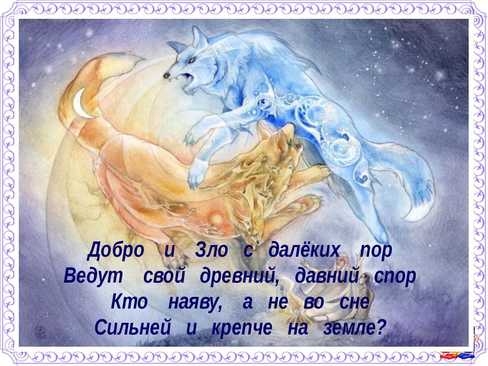 Добро и Зло с далёких пор Ведут свой древний, давний спор Кто наяву, а не во...