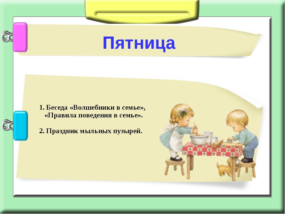 1. Беседа «Волшебники в семье», «Правила поведения в семье». 2. Праздник мыл...