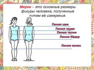 Мерки – это основные размеры фигуры человека, полученные путем её измерения.