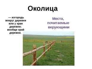Околица — изгородь вокруг деревни или у края деревни; вообще край деревни. Ме