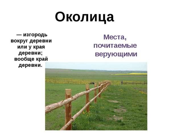 Околица — изгородь вокруг деревни или у края деревни; вообще край деревни. Ме...