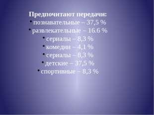 Предпочитают передачи: познавательные – 37,5 % развлекательные – 16.6 % сериа