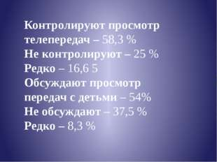 Контролируют просмотр телепередач – 58,3 % Не контролируют – 25 % Редко – 16,