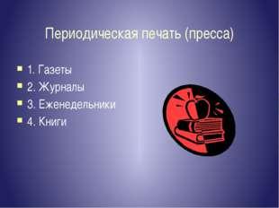 Периодическая печать (пресса) 1. Газеты 2. Журналы 3. Еженедельники 4. Книги