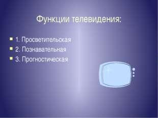 Функции телевидения: 1. Просветительская 2. Познавательная 3. Прогностическая