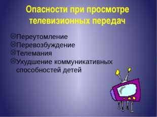 Опасности при просмотре телевизионных передач Переутомление Перевозбуждение Т