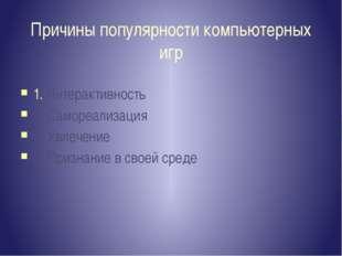 Причины популярности компьютерных игр 1. Интерактивность 2. Самореализация 3.