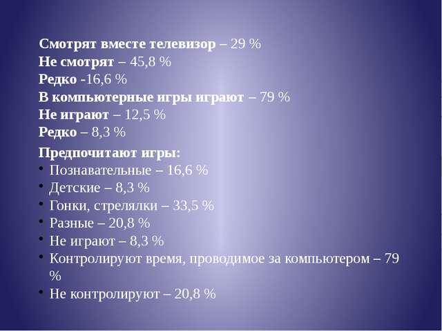 Смотрят вместе телевизор – 29 % Не смотрят – 45,8 % Редко -16,6 % В компьютер...