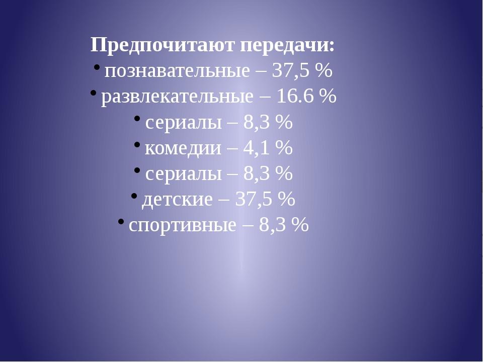Предпочитают передачи: познавательные – 37,5 % развлекательные – 16.6 % сериа...
