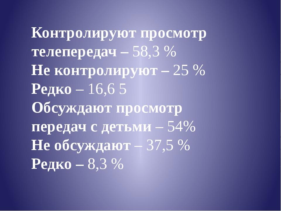 Контролируют просмотр телепередач – 58,3 % Не контролируют – 25 % Редко – 16,...
