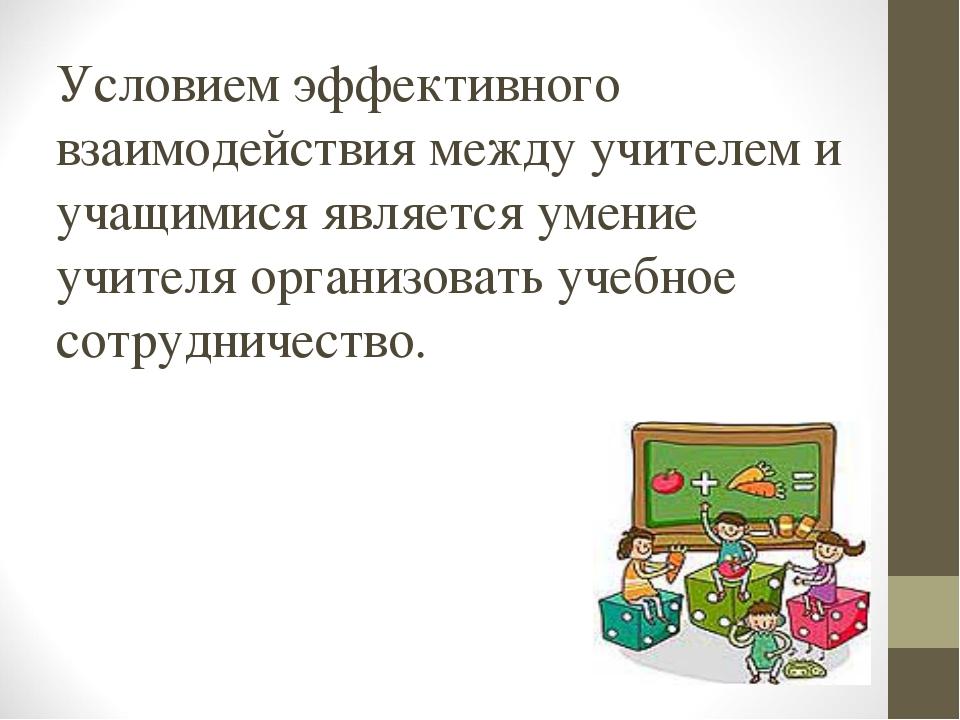 Условием эффективного взаимодействия между учителем и учащимися является умен...