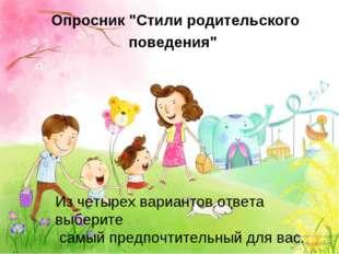 """Опросник """"Стили родительского поведения"""" Из четырех вариантов ответа выберите"""