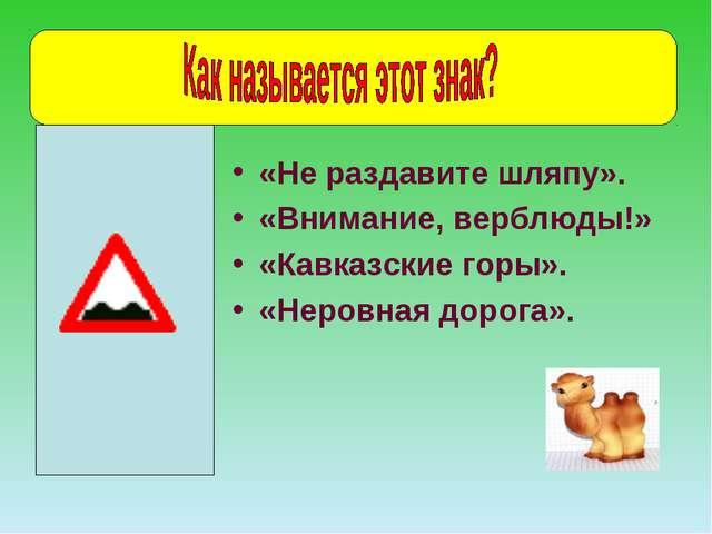 «Не раздавите шляпу». «Внимание, верблюды!» «Кавказские горы». «Неровная доро...