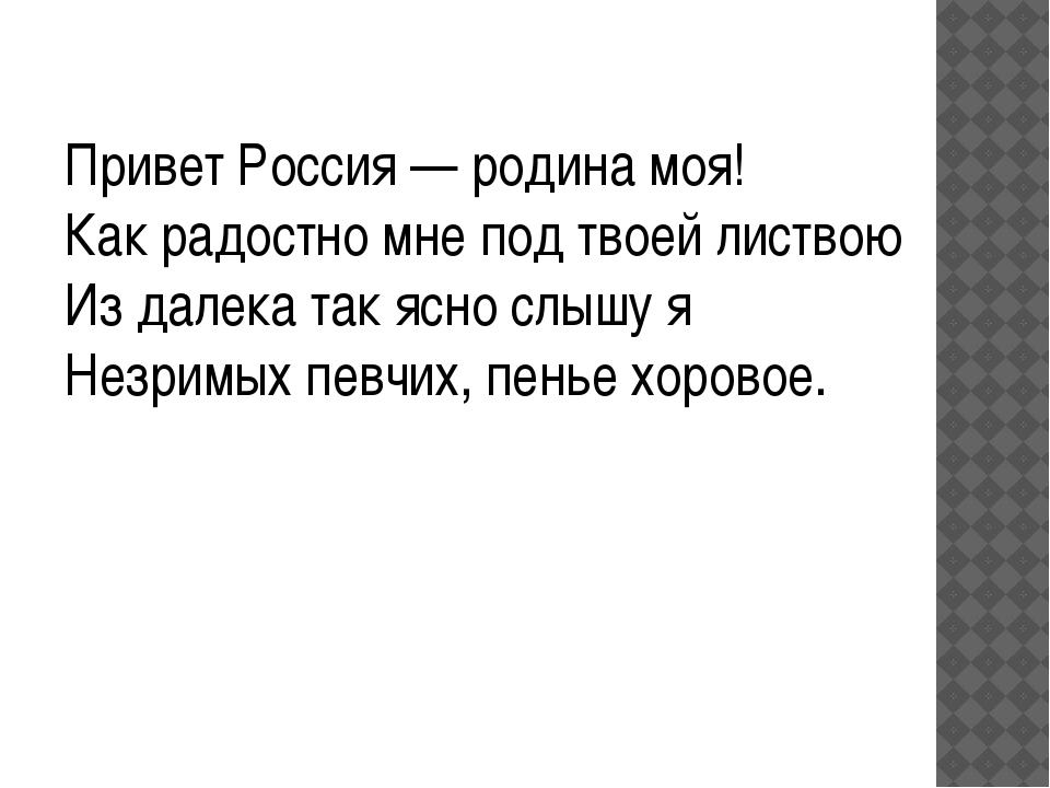 Привет Россия — родина моя! Как радостно мне под твоей листвою Из далека так...