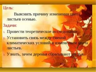 Цель: Выяснить причину изменения цвета листьев осенью. Задачи: Провести теоре