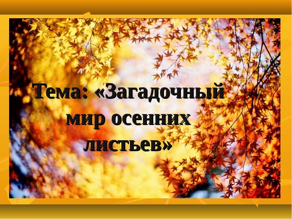Тема: «Загадочный мир осенних листьев»
