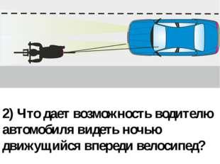2) Что дает возможность водителю автомобиля видеть ночью движущийся впереди в