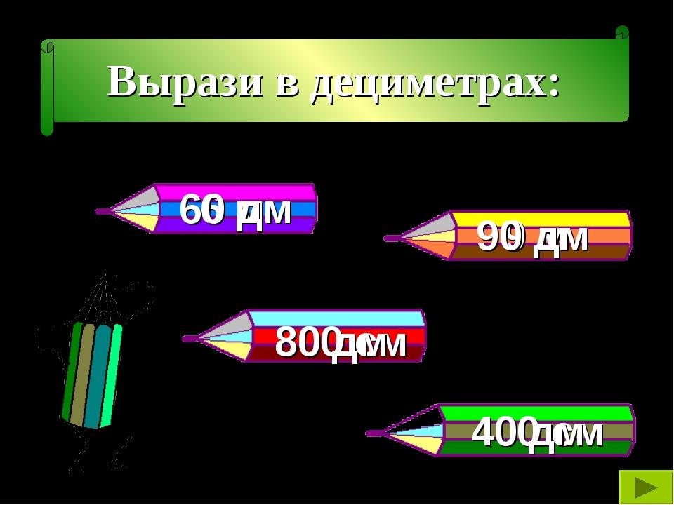 Вырази в дециметрах: 6 м 9 м 800 см 400 см 60 дм 80 дм 40 дм 90 дм