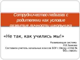 «Не так, как учились мы!» Развивающая система Л.В.Занкова Составила учитель н