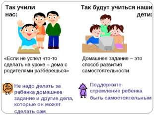 Так учили нас: Так будут учиться наши дети: Не надо делать за ребенка домашне