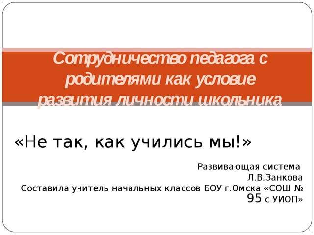 «Не так, как учились мы!» Развивающая система Л.В.Занкова Составила учитель н...