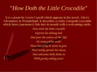 """How Doth the Little Crocodile"" It is a poem by Lewis Carroll which appears i"