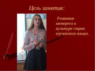 Цель занятия: Развитие интереса к культуре стран изучаемого языка.