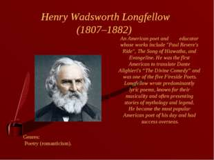 Henry Wadsworth Longfellow (1807–1882) Genres: Poetry (romanticism). An Ameri