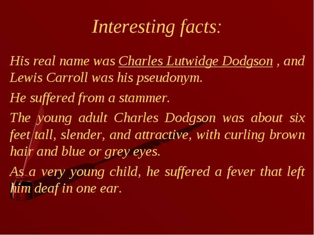 Interesting facts: His real name was Charles Lutwidge Dodgson , and Lewis Car...