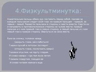 4.Физкультминутка: Указательные пальцы обеих рук поставить перед собой, приче