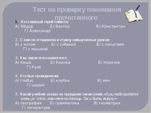 Тест на проверку понимания прочитанного Кто главный герой повести: А) Фёдор Б