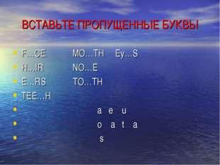 ВСТАВЬТЕ ПРОПУЩЕННЫЕ БУКВЫ F…CE MO…TH Ey…S H…IR NO…E E…RS TO…TH TEE…H a e u o